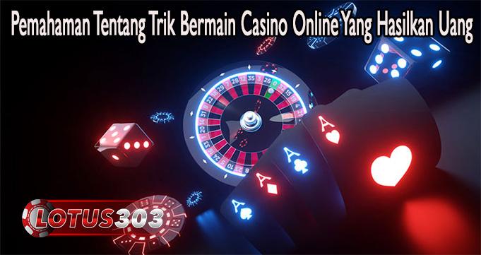Pemahaman Tentang Trik Bermain Casino Online Yang Hasilkan Uang